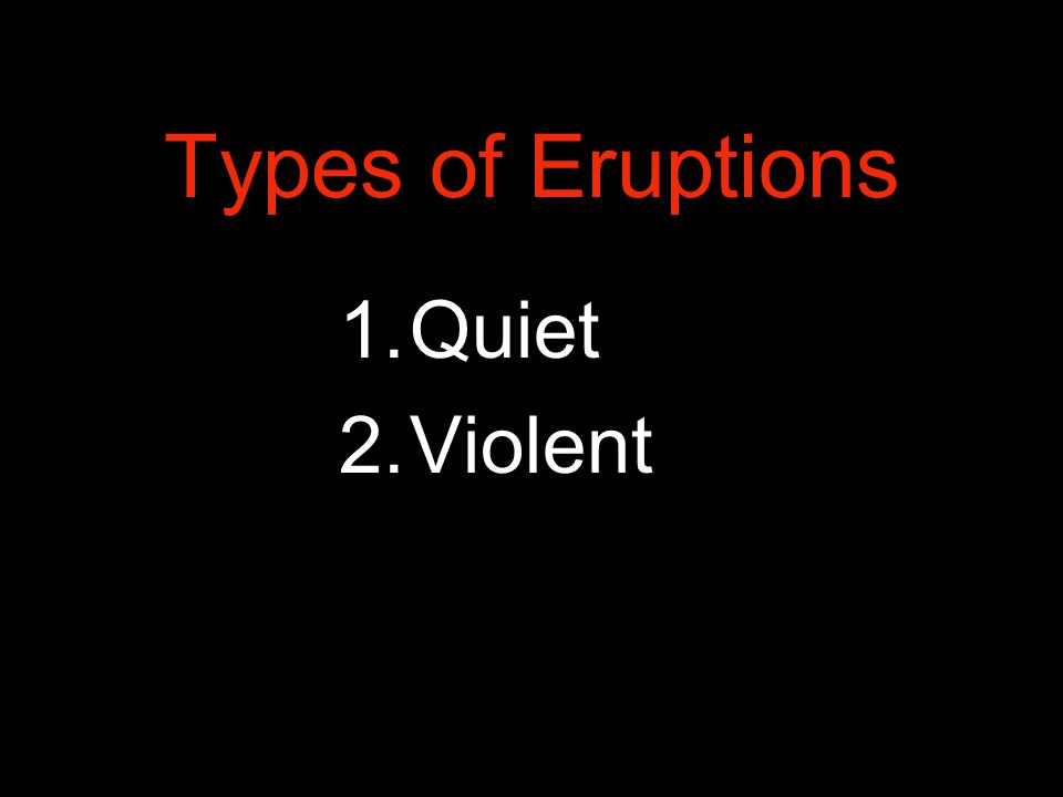 Types of Eruptions 1.Quiet 2.Violent