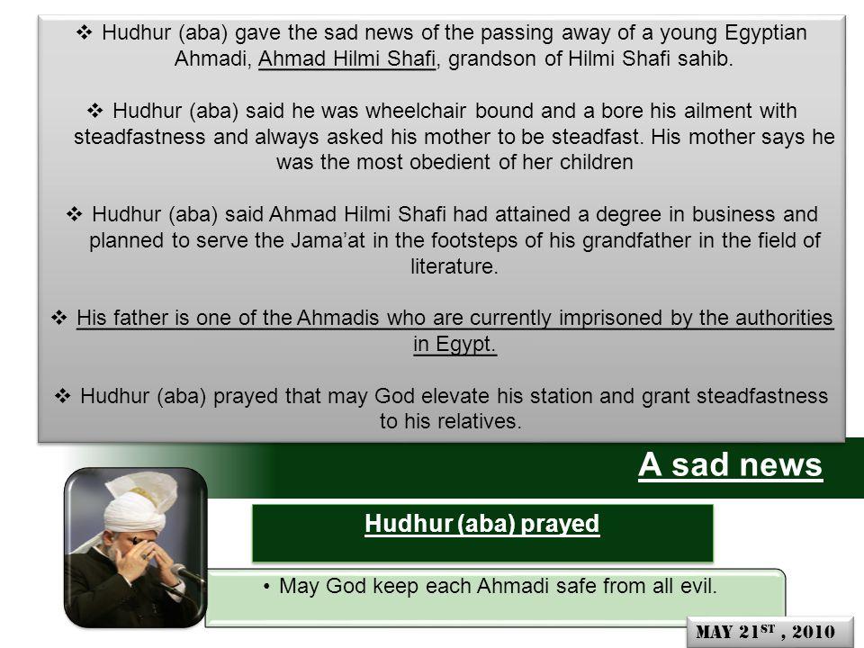 A sad news  Hudhur (aba) gave the sad news of the passing away of a young Egyptian Ahmadi, Ahmad Hilmi Shafi, grandson of Hilmi Shafi sahib.