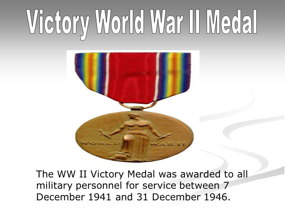 The WW II Victory Medal was awarded to all military personnel for service between 7 December 1941 and 31 December 1946.