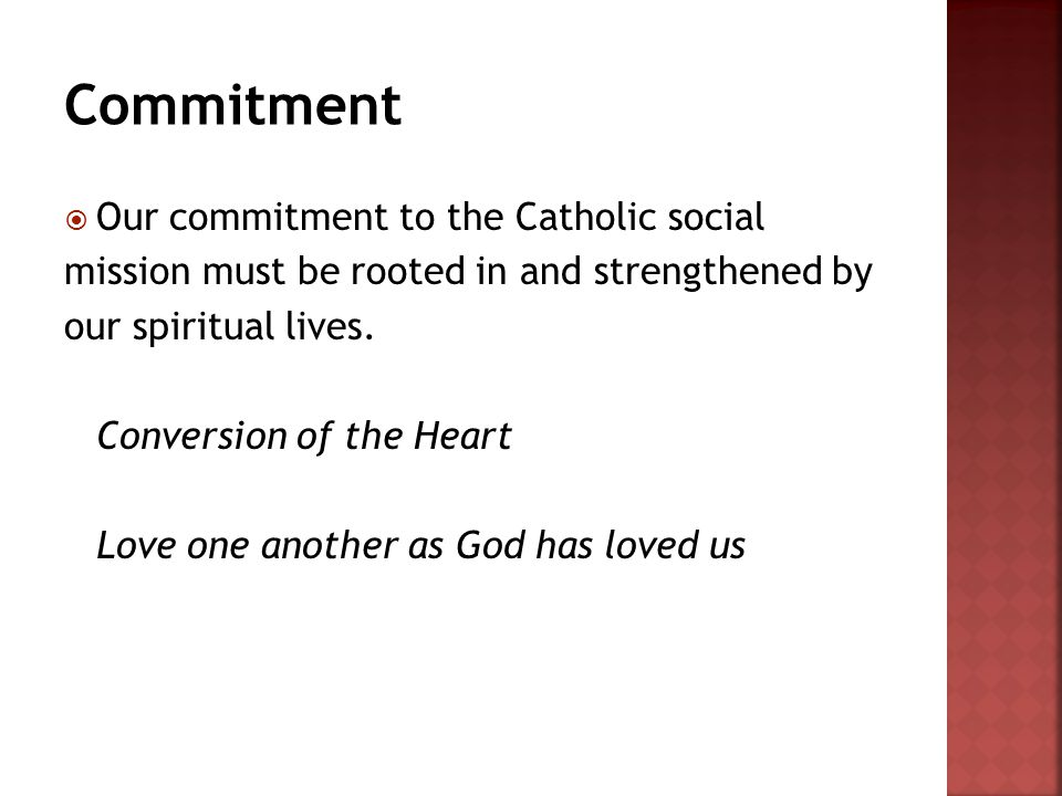  Our commitment to the Catholic social mission must be rooted in and strengthened by our spiritual lives. Conversion of the Heart Love one another as