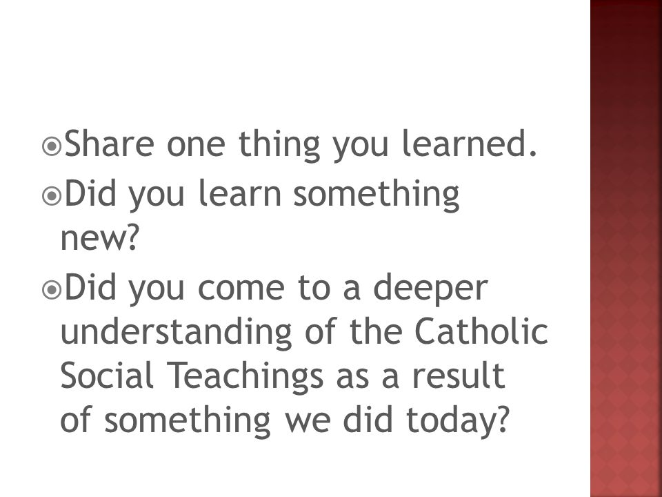  Share one thing you learned.  Did you learn something new?  Did you come to a deeper understanding of the Catholic Social Teachings as a result of
