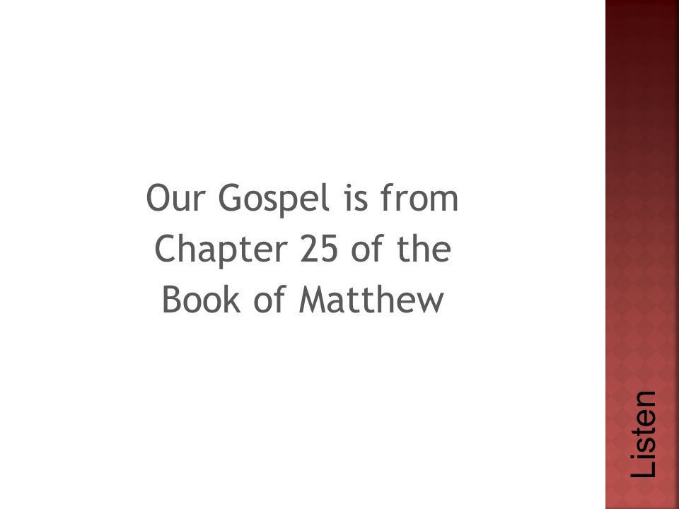 Our Gospel is from Chapter 25 of the Book of Matthew Listen