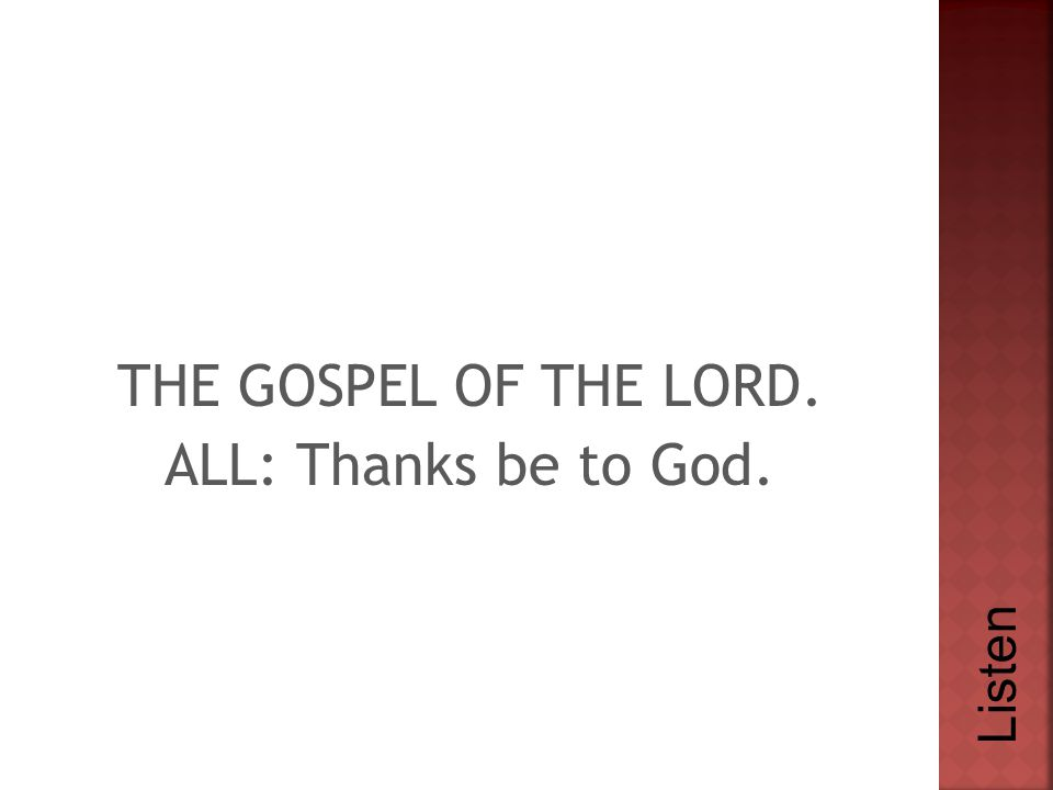 THE GOSPEL OF THE LORD. ALL: Thanks be to God. Listen