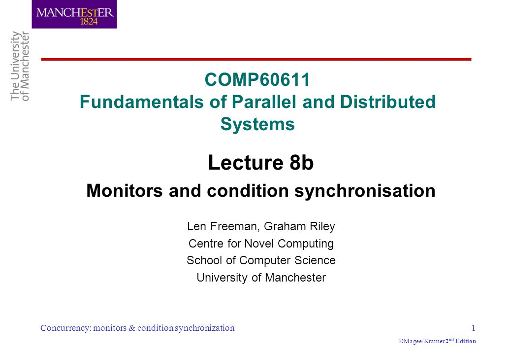 Concurrency: monitors & condition synchronization1 ©Magee/Kramer 2 nd Edition COMP60611 Fundamentals of Parallel and Distributed Systems Lecture 8b Monitors and condition synchronisation Len Freeman, Graham Riley Centre for Novel Computing School of Computer Science University of Manchester