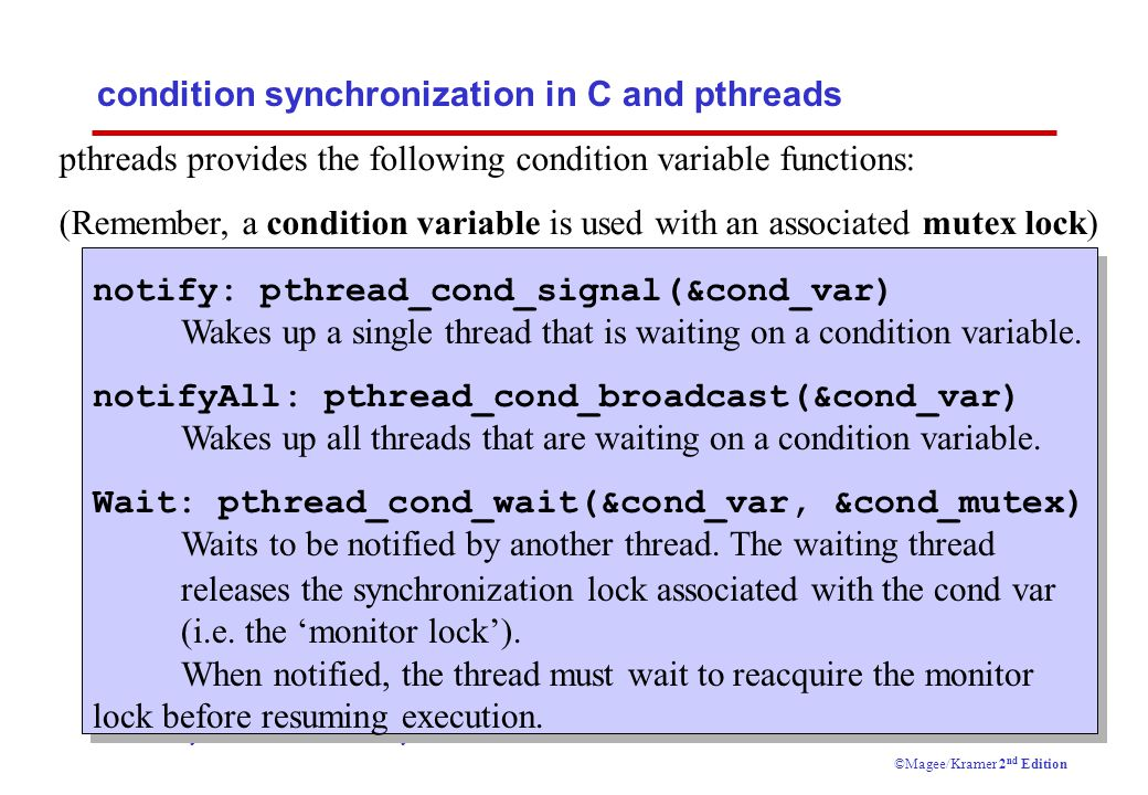 Concurrency: monitors & condition synchronization11 ©Magee/Kramer 2 nd Edition condition synchronization in C and pthreads pthreads provides the following condition variable functions: (Remember, a condition variable is used with an associated mutex lock) notify: pthread_cond_signal(&cond_var) Wakes up a single thread that is waiting on a condition variable.