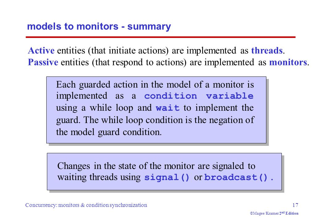 Concurrency: monitors & condition synchronization17 ©Magee/Kramer 2 nd Edition models to monitors - summary Each guarded action in the model of a monitor is implemented as a condition variable using a while loop and wait to implement the guard.