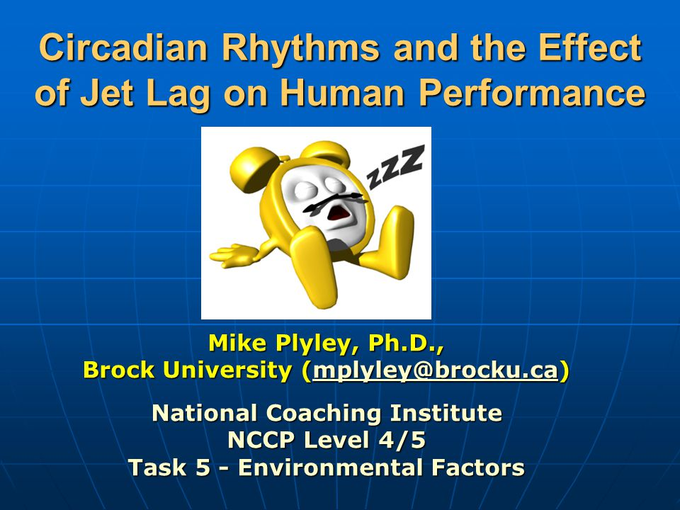 Circadian Rhythms and the Effect of Jet Lag on Human Performance Mike Plyley, Ph.D., Brock University (mplyley@brocku.ca) mplyley@brocku.ca National Coaching Institute NCCP Level 4/5 Task 5 - Environmental Factors