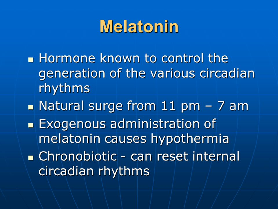 Melatonin Hormone known to control the generation of the various circadian rhythms Hormone known to control the generation of the various circadian rhythms Natural surge from 11 pm – 7 am Natural surge from 11 pm – 7 am Exogenous administration of melatonin causes hypothermia Exogenous administration of melatonin causes hypothermia Chronobiotic - can reset internal circadian rhythms Chronobiotic - can reset internal circadian rhythms