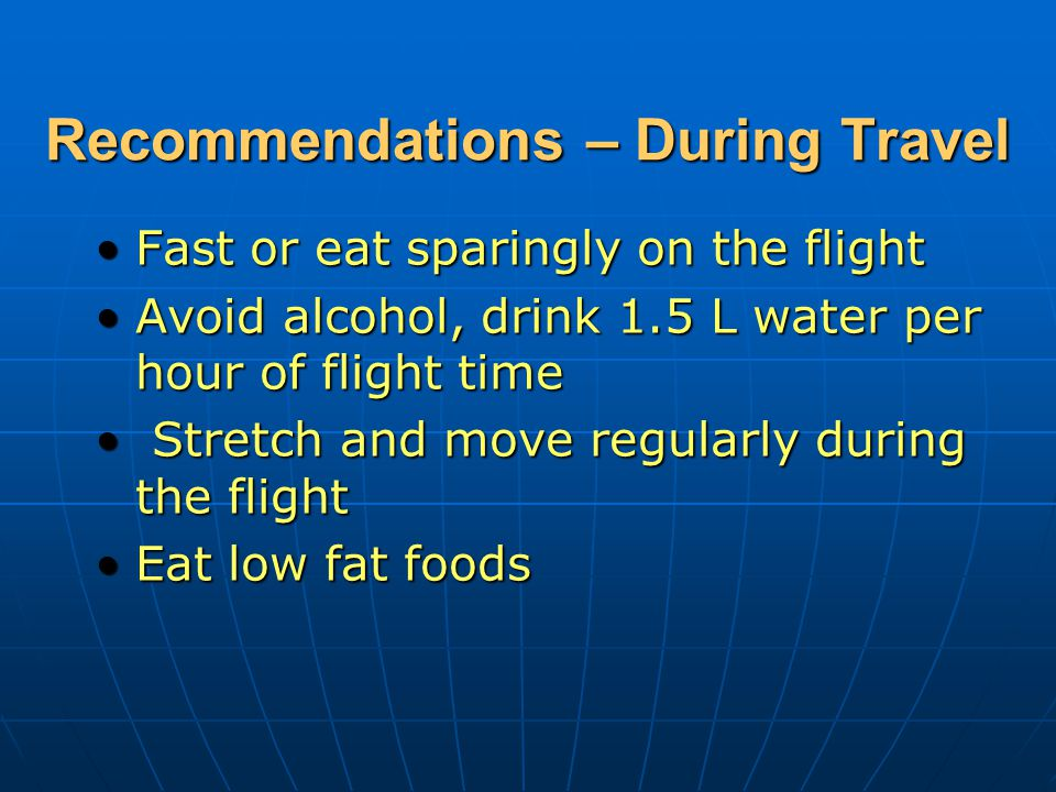 Recommendations – During Travel Fast or eat sparingly on the flightFast or eat sparingly on the flight Avoid alcohol, drink 1.5 L water per hour of flight timeAvoid alcohol, drink 1.5 L water per hour of flight time Stretch and move regularly during the flight Stretch and move regularly during the flight Eat low fat foodsEat low fat foods
