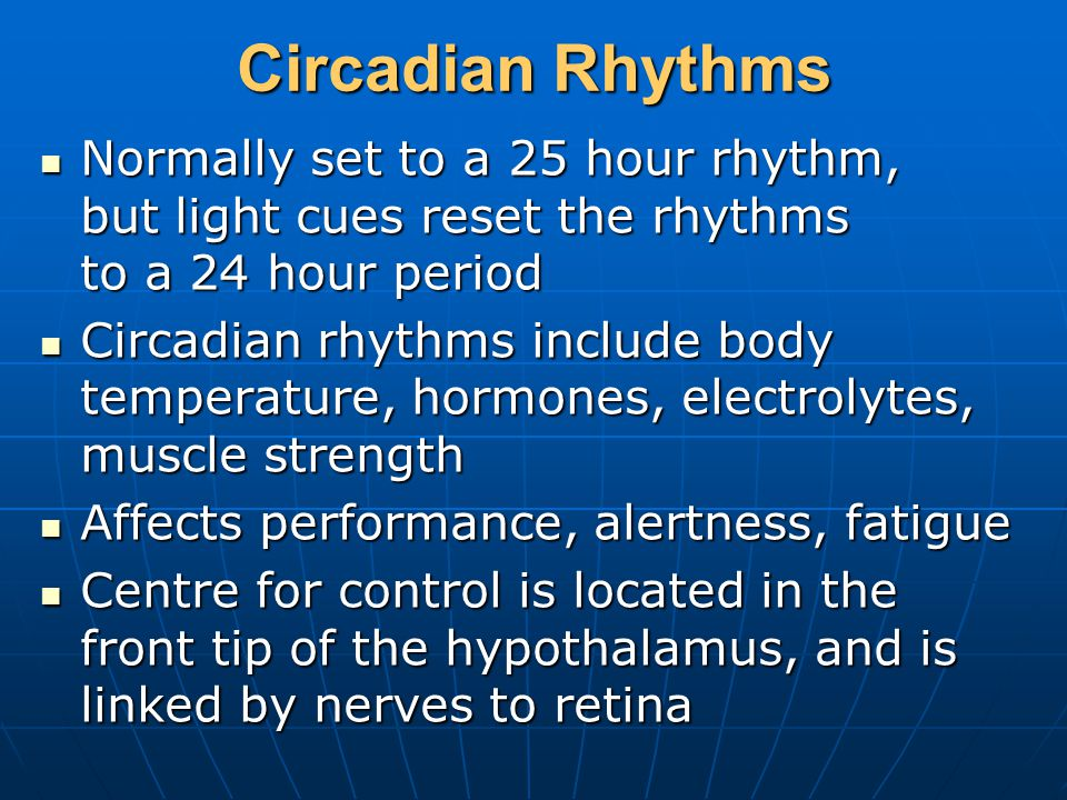 Circadian Rhythms Normally set to a 25 hour rhythm, but light cues reset the rhythms to a 24 hour period Normally set to a 25 hour rhythm, but light cues reset the rhythms to a 24 hour period Circadian rhythms include body temperature, hormones, electrolytes, muscle strength Circadian rhythms include body temperature, hormones, electrolytes, muscle strength Affects performance, alertness, fatigue Affects performance, alertness, fatigue Centre for control is located in the front tip of the hypothalamus, and is linked by nerves to retina Centre for control is located in the front tip of the hypothalamus, and is linked by nerves to retina