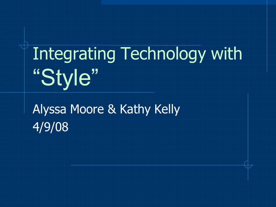 "Integrating Technology with ""Style"" Alyssa Moore & Kathy Kelly 4/9/08"