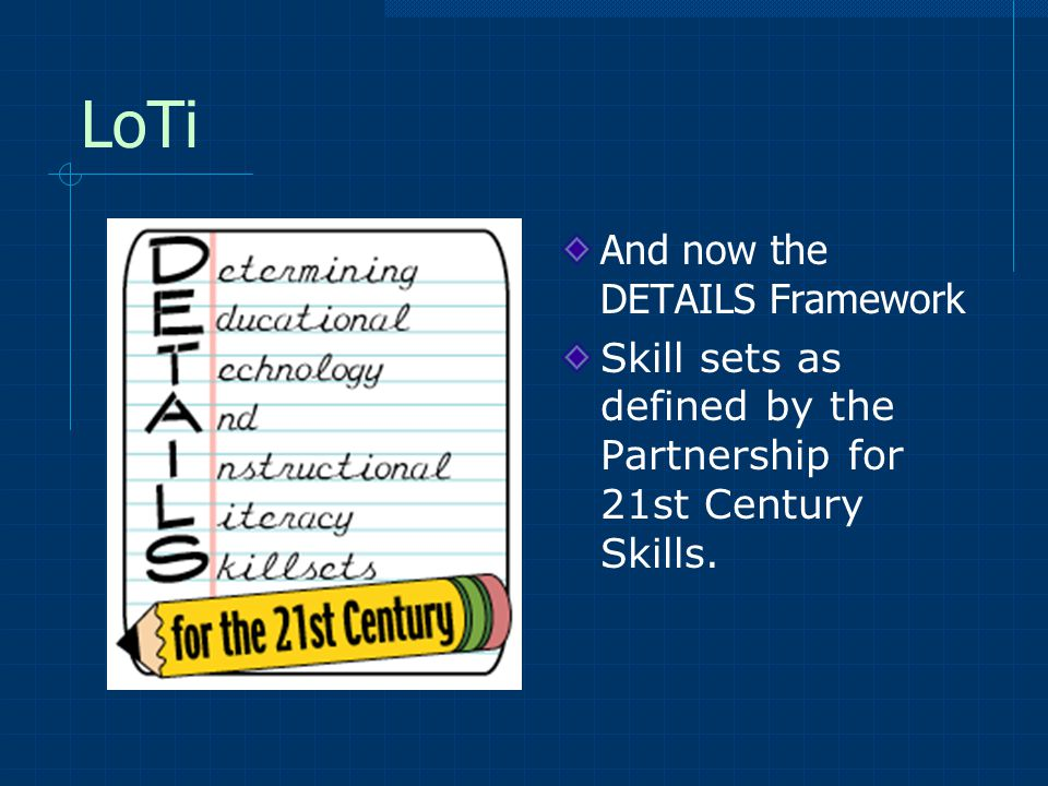 LoTi And now the DETAILS Framework Skill sets as defined by the Partnership for 21st Century Skills.