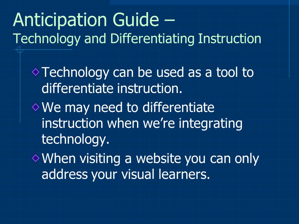 Anticipation Guide – Technology and Differentiating Instruction Technology can be used as a tool to differentiate instruction. We may need to differen