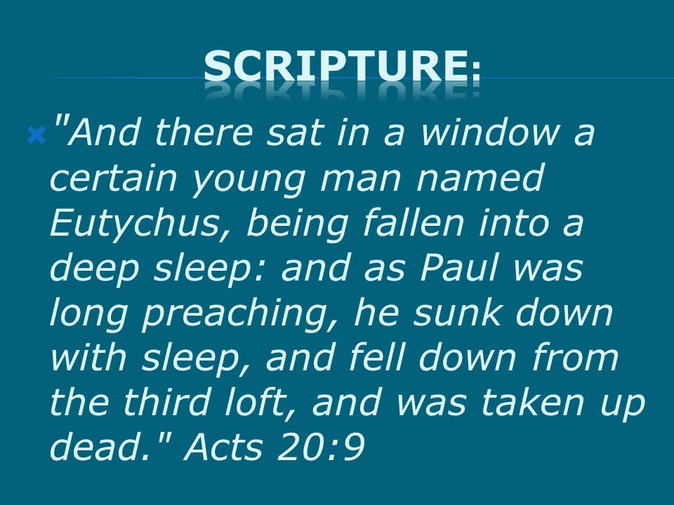  And there sat in a window a certain young man named Eutychus, being fallen into a deep sleep: and as Paul was long preaching, he sunk down with sleep, and fell down from the third loft, and was taken up dead. Acts 20:9