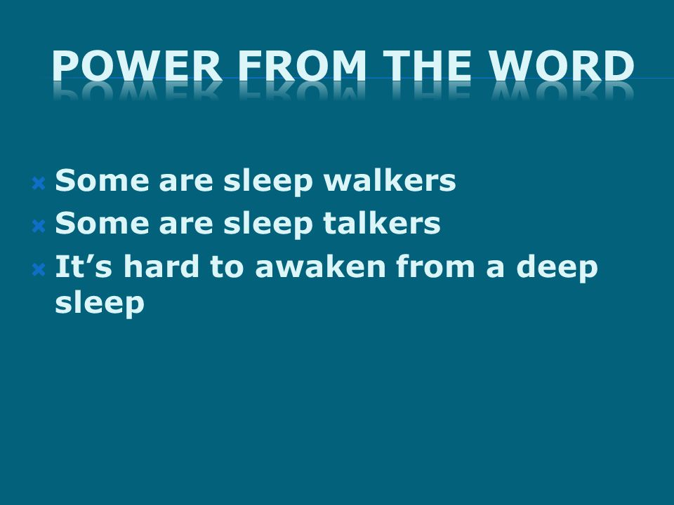  Some are sleep walkers  Some are sleep talkers  It's hard to awaken from a deep sleep