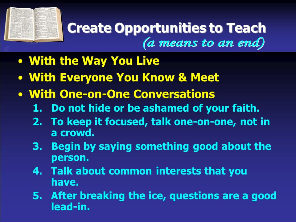 Create Opportunities to Teach With the Way You Live With Everyone You Know & Meet With One-on-One Conversations 1.Do not hide or be ashamed of your faith.
