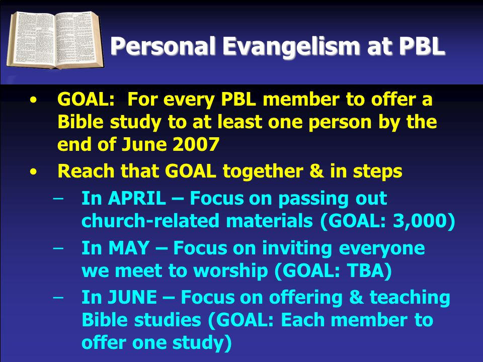 Personal Evangelism at PBL GOAL: For every PBL member to offer a Bible study to at least one person by the end of June 2007 Reach that GOAL together & in steps –In APRIL – Focus on passing out church-related materials (GOAL: 3,000) –In MAY – Focus on inviting everyone we meet to worship (GOAL: TBA) –In JUNE – Focus on offering & teaching Bible studies (GOAL: Each member to offer one study)