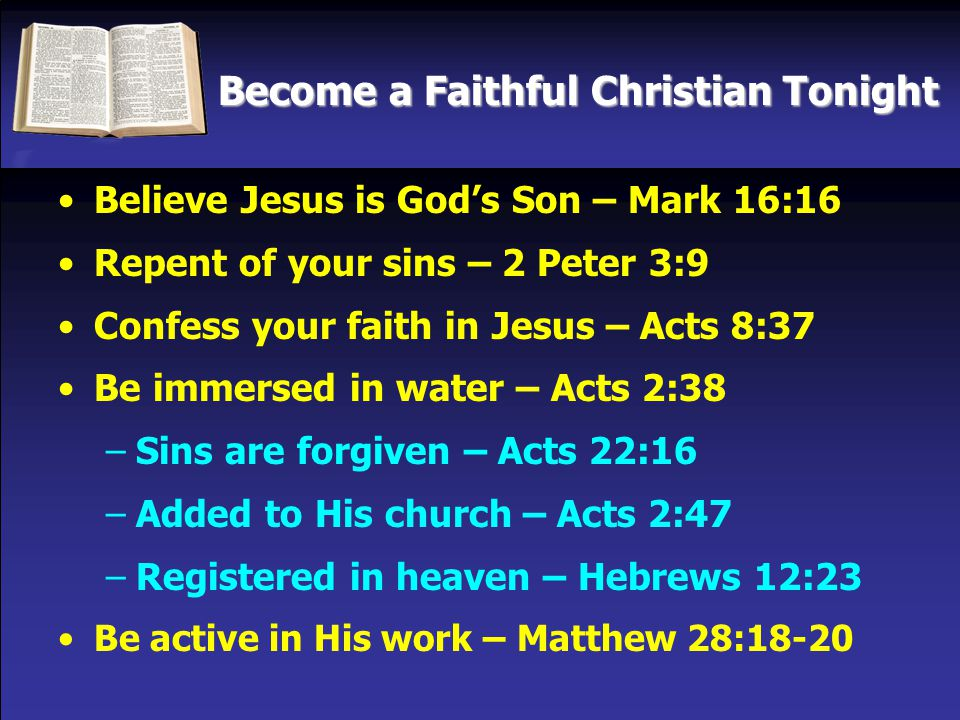 Become a Faithful Christian Tonight Believe Jesus is God's Son – Mark 16:16 Repent of your sins – 2 Peter 3:9 Confess your faith in Jesus – Acts 8:37 Be immersed in water – Acts 2:38 –Sins are forgiven – Acts 22:16 –Added to His church – Acts 2:47 –Registered in heaven – Hebrews 12:23 Be active in His work – Matthew 28:18-20