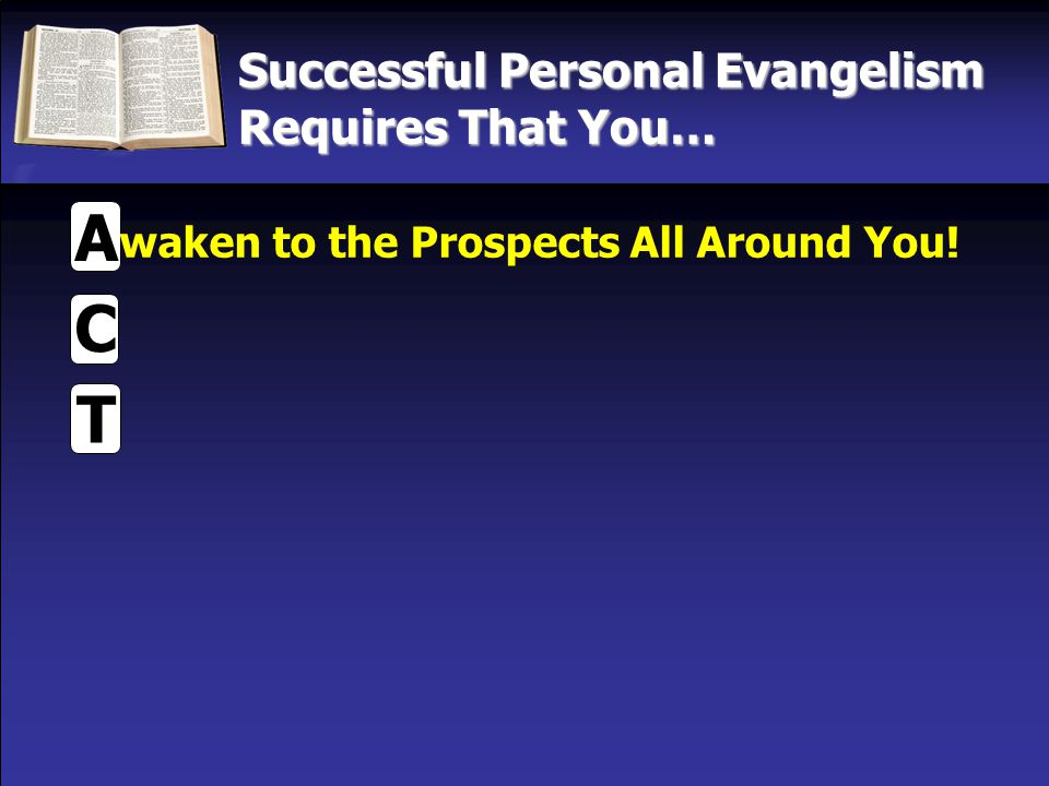 Successful Personal Evangelism Requires That You… T C A waken to the Prospects All Around You!