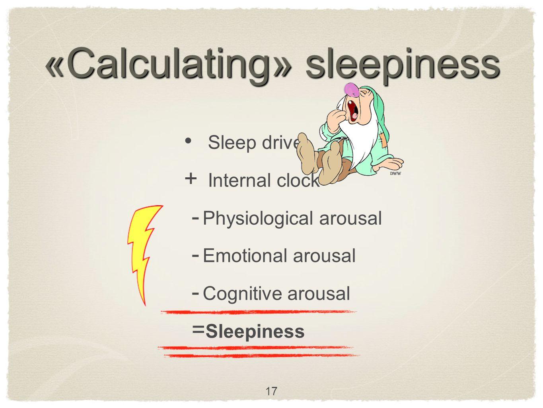«Calculating» sleepiness Sleep drive  Internal clock - Physiological arousal - Emotional arousal - Cognitive arousal = Sleepiness 17