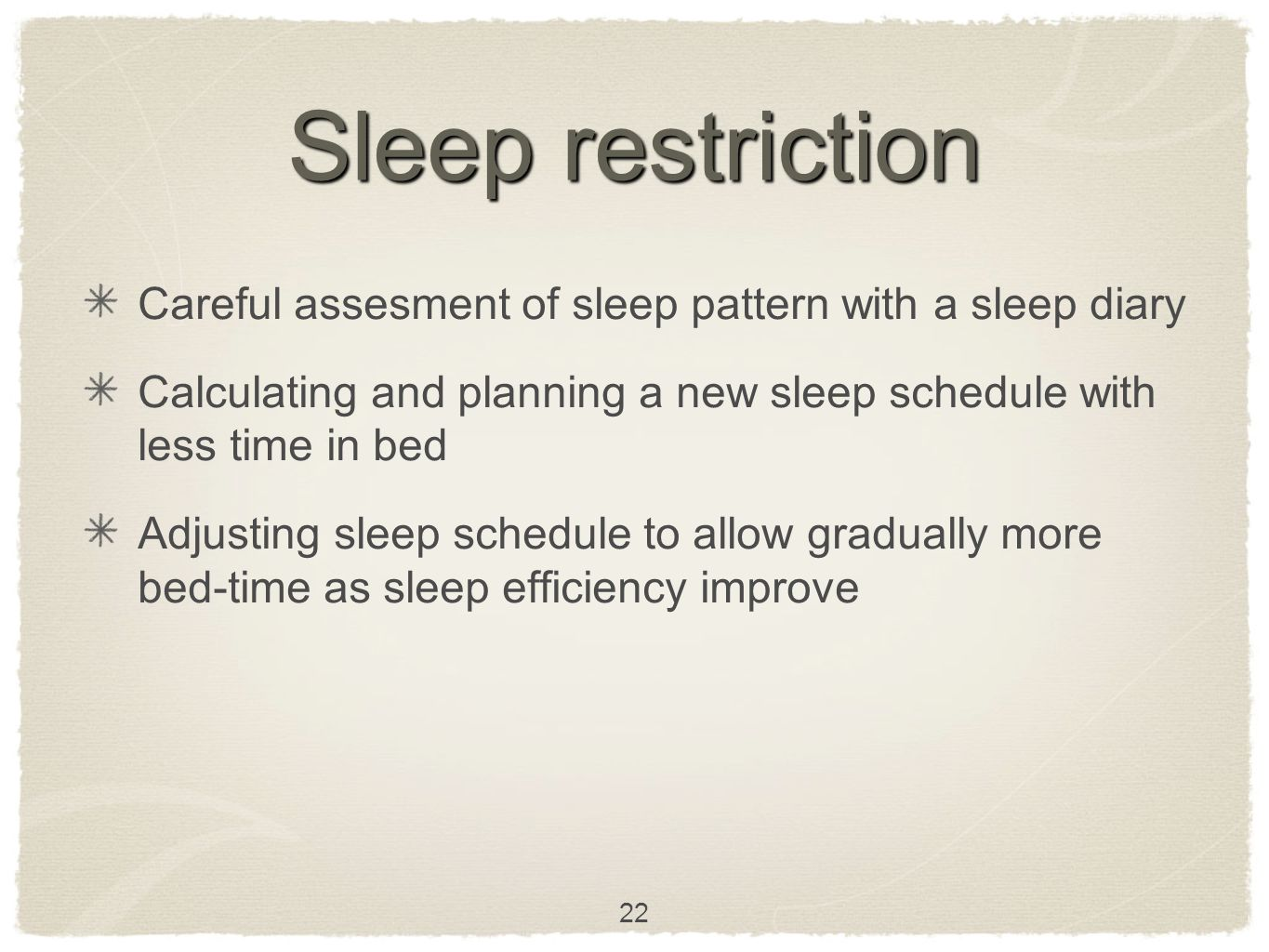 Sleep restriction Careful assesment of sleep pattern with a sleep diary Calculating and planning a new sleep schedule with less time in bed Adjusting sleep schedule to allow gradually more bed-time as sleep efficiency improve 22