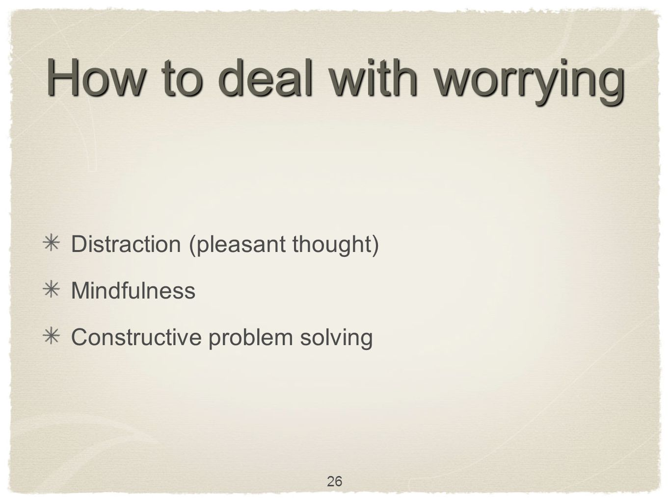 How to deal with worrying Distraction (pleasant thought) Mindfulness Constructive problem solving 26