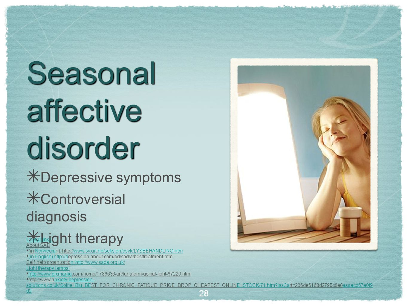 Seasonal affective disorder ✴ Depressive symptoms ✴ Controversial diagnosis ✴ Light therapy Useful links: About SAD (in Norwegian): http://www.sv.uit.no/seksjon/psyk/LYSBEHANDLING.htm Norwegia/www.sv.uit.no/seksjon/psyk/LYSBEHANDLING.htm (in English) http://depression.about.com/od/sad/a/besttreatment.htm (in English) http://d Self-help organization: http://www.sada.org.uk/n: http://www.sada.org.uk/ Light therapy lamps: http://www.pixmania.com/no/no/1786636/art/lanaform/genial-light-67220.html http://www.pixmania http://www.anxiety-depression- solutions.co.uk/Golite_Blu_BEST_FOR_CHRONIC_FATIGUE_PRICE_DROP_CHEAPEST_ONLINE_STOCK/71.htm jssCart=236de6168d2795c8e8aaaacd67e0f9 d2nxiety-depression- solutions.co.uk/Golite_Blu_BEE_STOCK/71.htm jssCaaaaacd67e0f9 d2 28