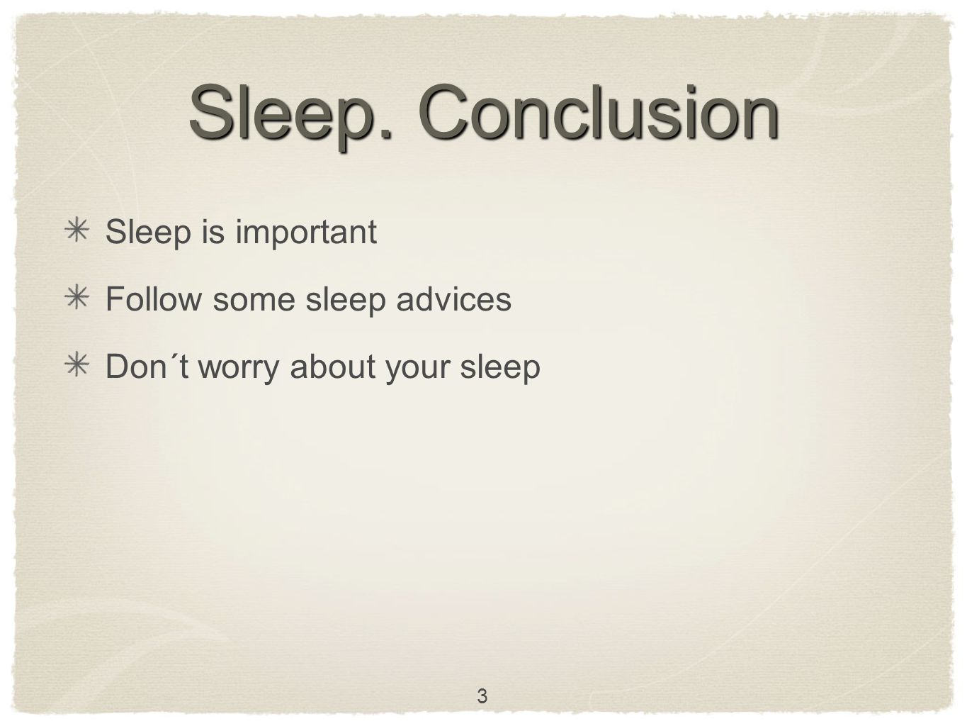 Sleep. Conclusion Sleep is important Follow some sleep advices Don´t worry about your sleep 3