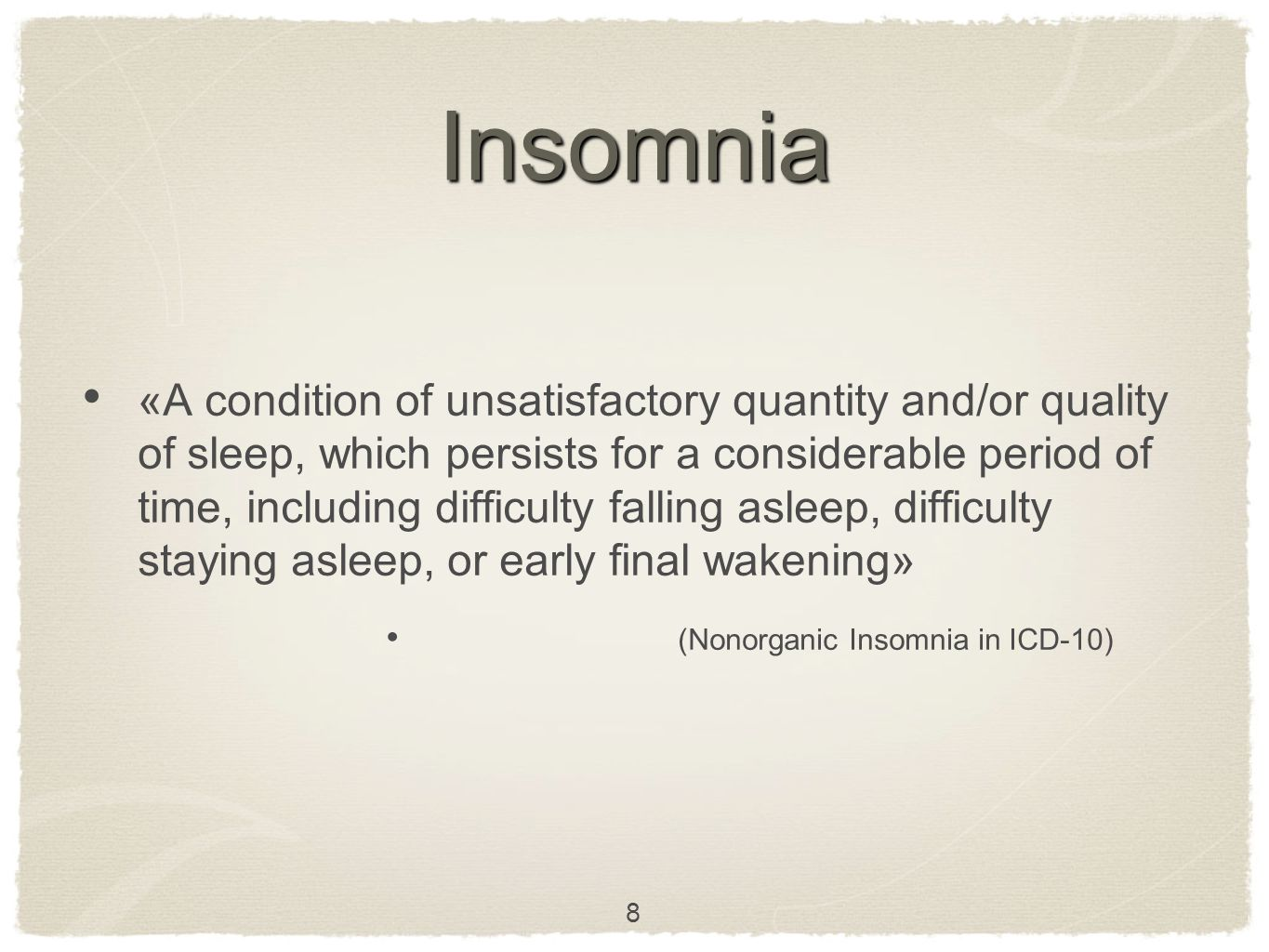 Insomnia «A condition of unsatisfactory quantity and/or quality of sleep, which persists for a considerable period of time, including difficulty falling asleep, difficulty staying asleep, or early final wakening» (Nonorganic Insomnia in ICD-10) 8