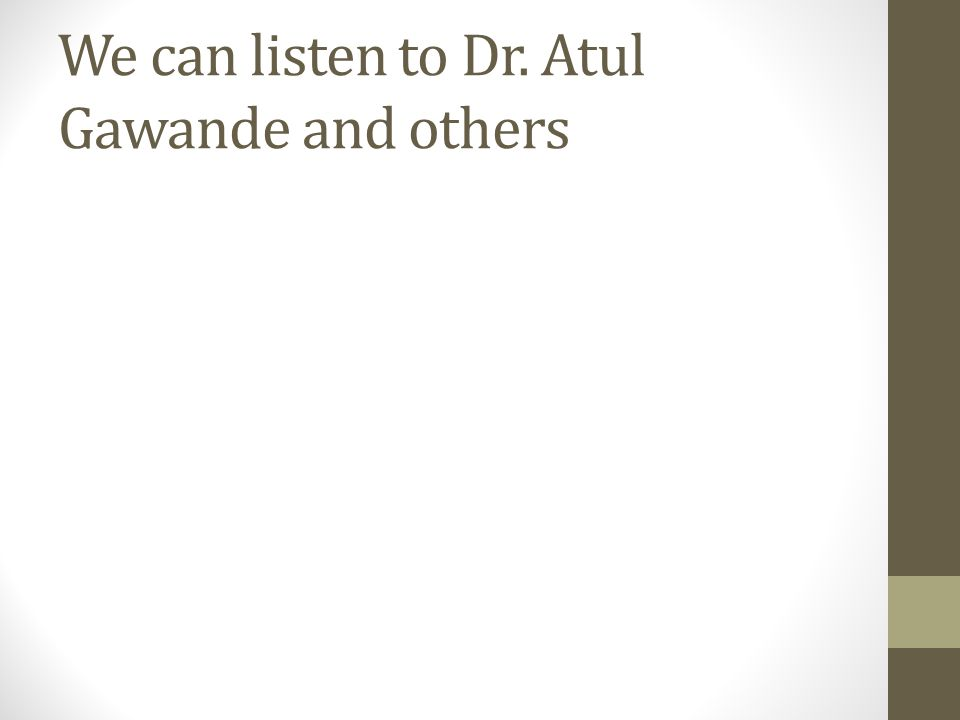 We can listen to Dr. Atul Gawande and others