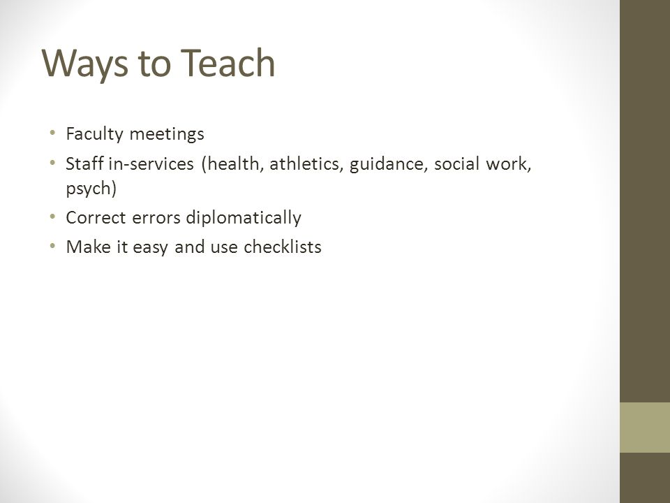 Ways to Teach Faculty meetings Staff in-services (health, athletics, guidance, social work, psych) Correct errors diplomatically Make it easy and use checklists
