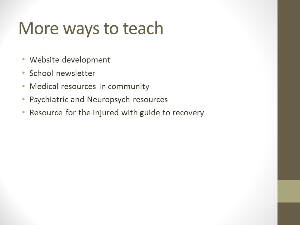 More ways to teach Website development School newsletter Medical resources in community Psychiatric and Neuropsych resources Resource for the injured with guide to recovery