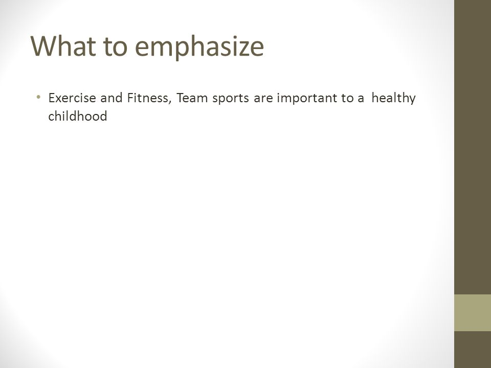 What to emphasize Exercise and Fitness, Team sports are important to a healthy childhood