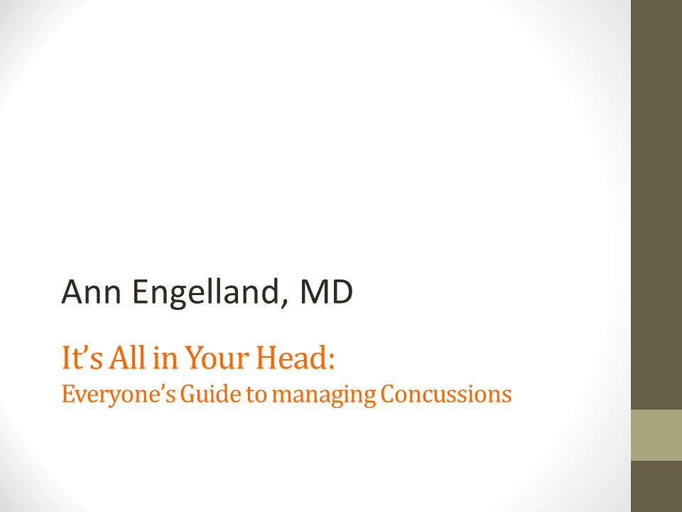 It's All in Your Head: Everyone's Guide to managing Concussions Ann Engelland, MD