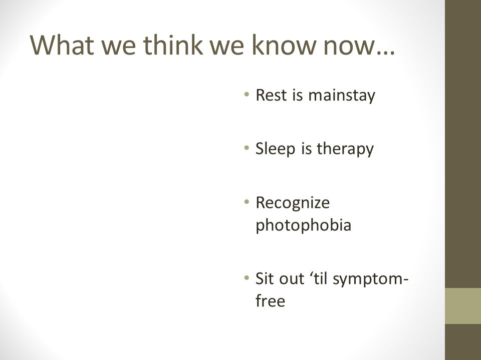What we think we know now… Rest is mainstay Sleep is therapy Recognize photophobia Sit out 'til symptom- free