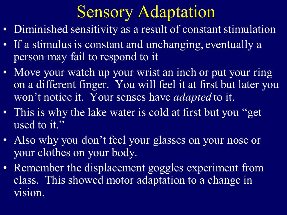Diminished sensitivity as a result of constant stimulation If a stimulus is constant and unchanging, eventually a person may fail to respond to it Move your watch up your wrist an inch or put your ring on a different finger.