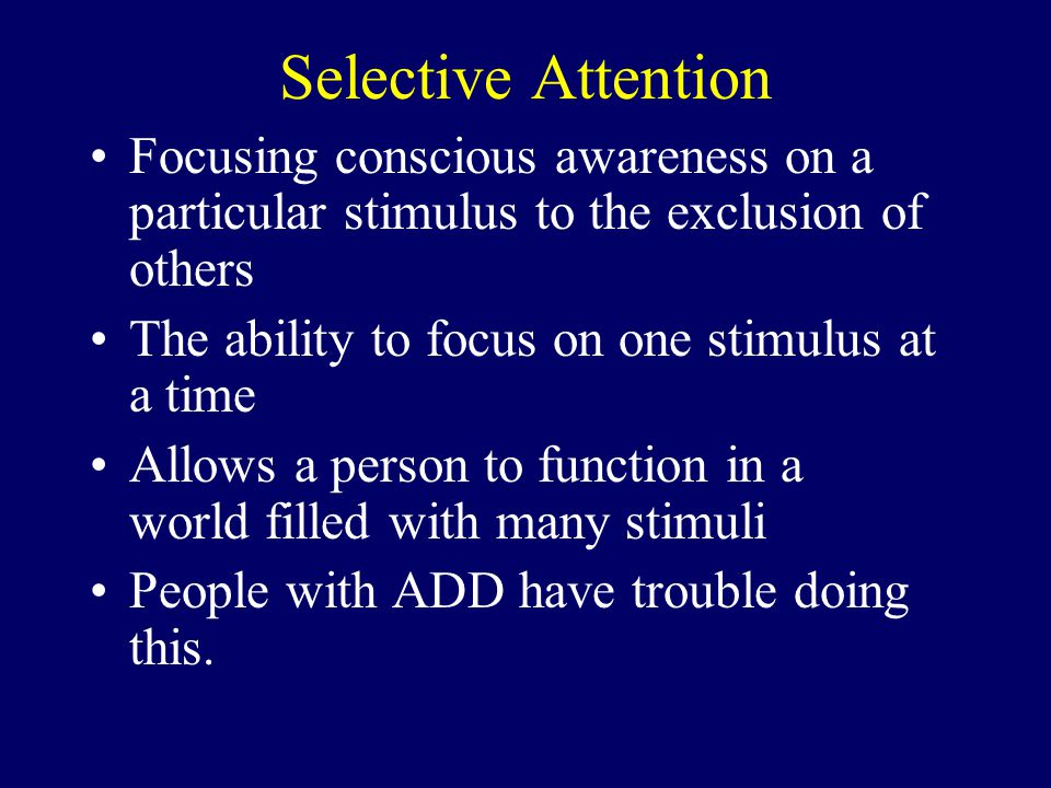 Focusing conscious awareness on a particular stimulus to the exclusion of others The ability to focus on one stimulus at a time Allows a person to function in a world filled with many stimuli People with ADD have trouble doing this.