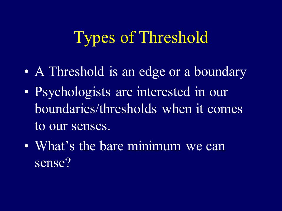Types of Threshold A Threshold is an edge or a boundary Psychologists are interested in our boundaries/thresholds when it comes to our senses.