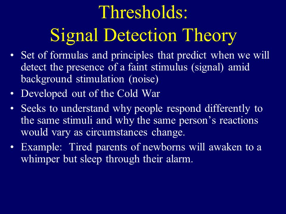 Thresholds: Signal Detection Theory Set of formulas and principles that predict when we will detect the presence of a faint stimulus (signal) amid background stimulation (noise) Developed out of the Cold War Seeks to understand why people respond differently to the same stimuli and why the same person's reactions would vary as circumstances change.