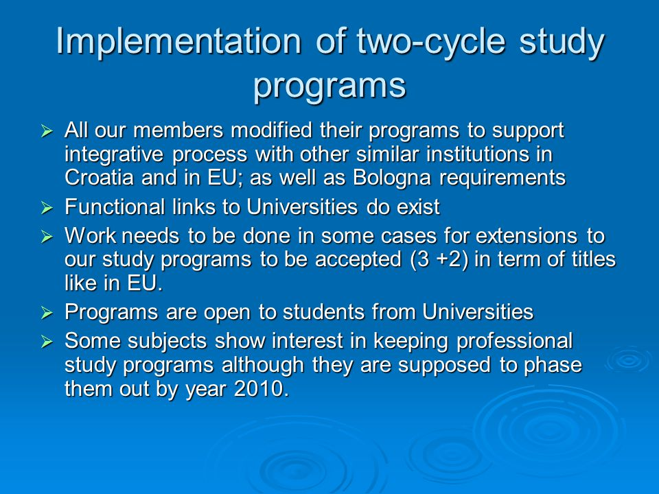 Implementation of two-cycle study programs  All our members modified their programs to support integrative process with other similar institutions in Croatia and in EU; as well as Bologna requirements  Functional links to Universities do exist  Work needs to be done in some cases for extensions to our study programs to be accepted (3 +2) in term of titles like in EU.