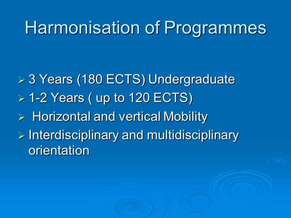 Harmonisation of Programmes  3 Years (180 ECTS) Undergraduate  1-2 Years ( up to 120 ECTS)  Horizontal and vertical Mobility  Interdisciplinary and multidisciplinary orientation
