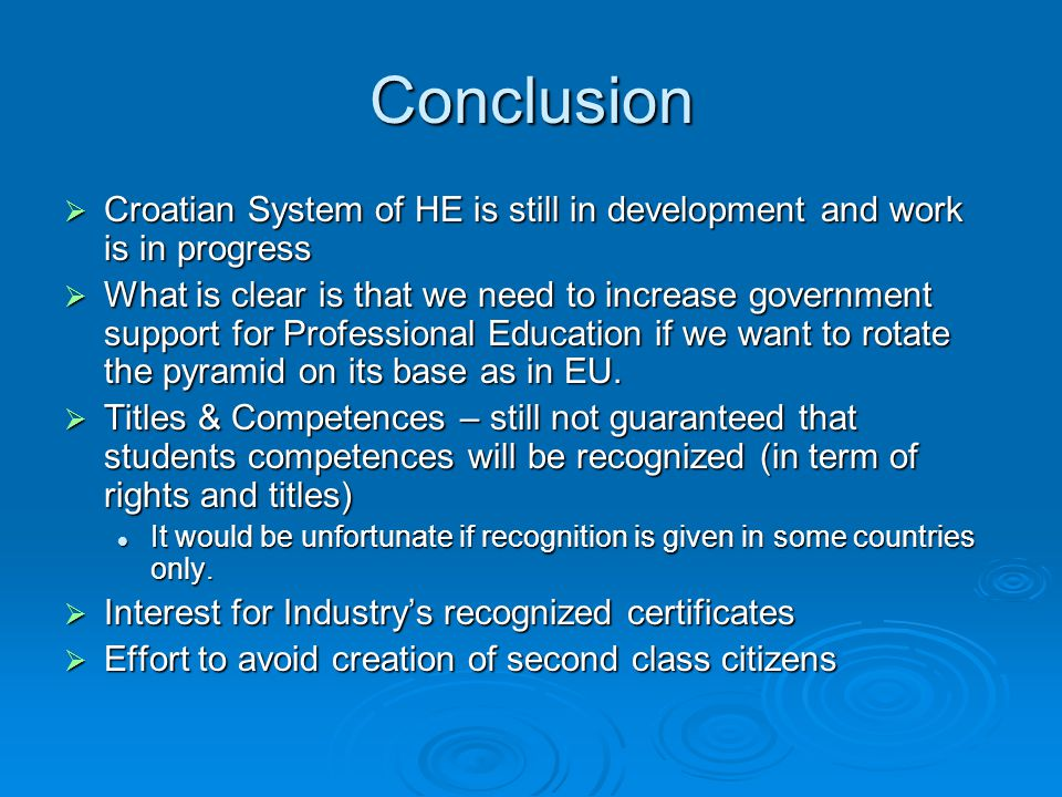 Conclusion  Croatian System of HE is still in development and work is in progress  What is clear is that we need to increase government support for Professional Education if we want to rotate the pyramid on its base as in EU.