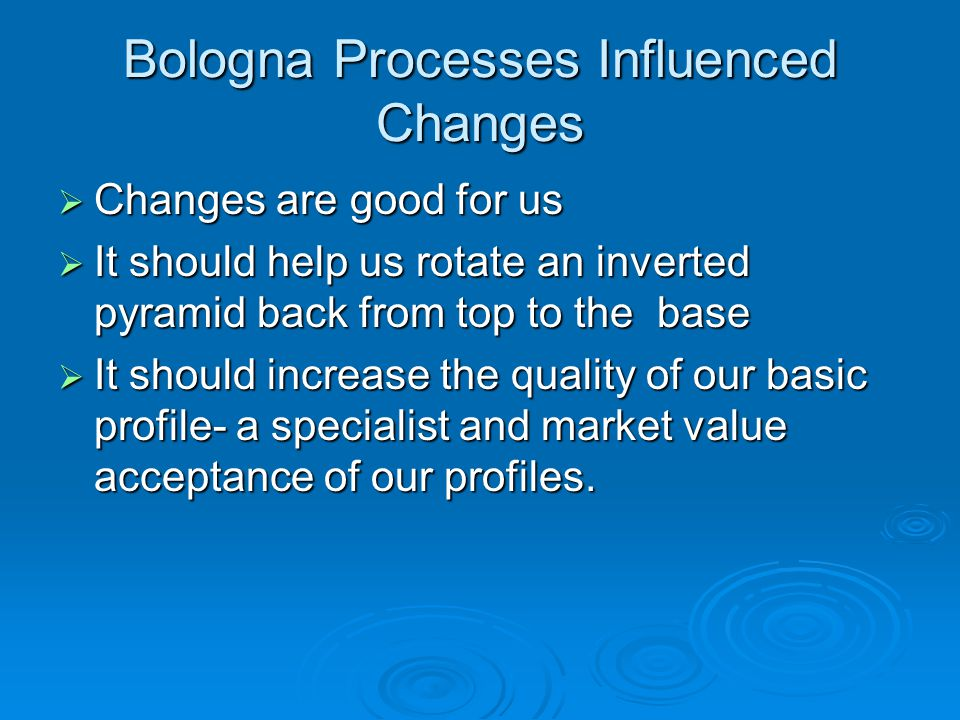 Bologna Processes Influenced Changes  Changes are good for us  It should help us rotate an inverted pyramid back from top to the base  It should increase the quality of our basic profile- a specialist and market value acceptance of our profiles.