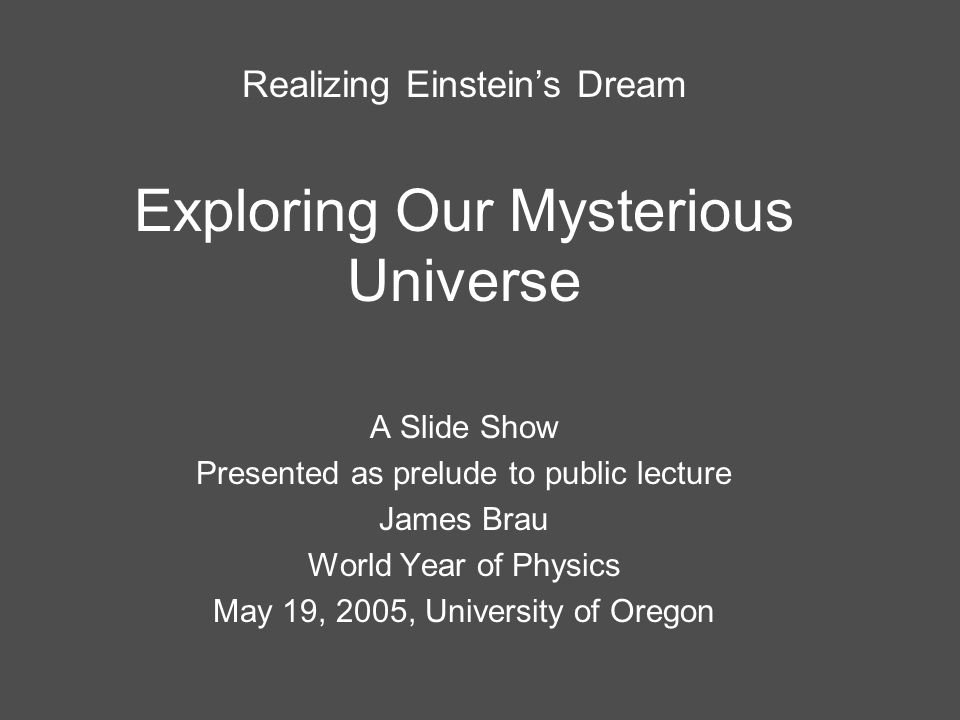 Realizing Einstein's Dream Exploring Our Mysterious Universe A Slide Show Presented as prelude to public lecture James Brau World Year of Physics May 19, 2005, University of Oregon