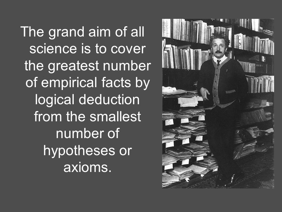 2 The grand aim of all science is to cover the greatest number of empirical facts by logical deduction from the smallest number of hypotheses or axioms.