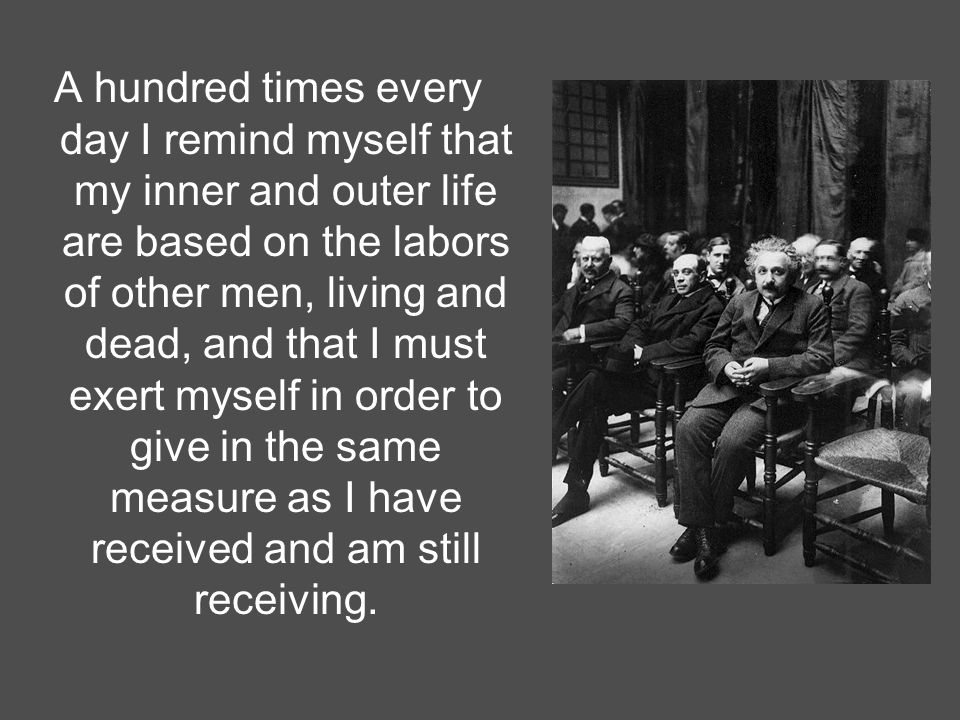 A hundred times every day I remind myself that my inner and outer life are based on the labors of other men, living and dead, and that I must exert myself in order to give in the same measure as I have received and am still receiving.