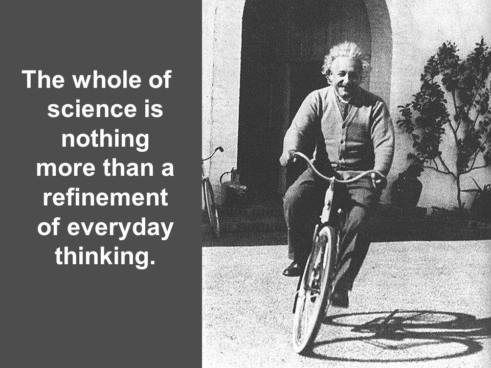 The whole of science is nothing more than a refinement of everyday thinking.