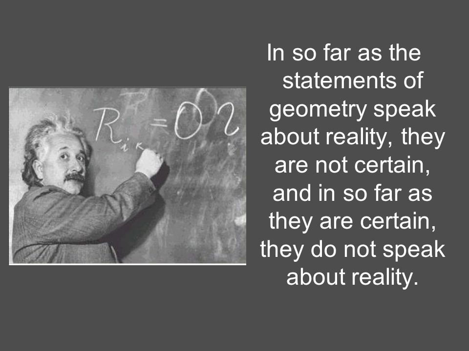In so far as the statements of geometry speak about reality, they are not certain, and in so far as they are certain, they do not speak about reality.
