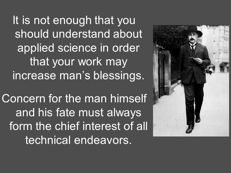 It is not enough that you should understand about applied science in order that your work may increase man's blessings.
