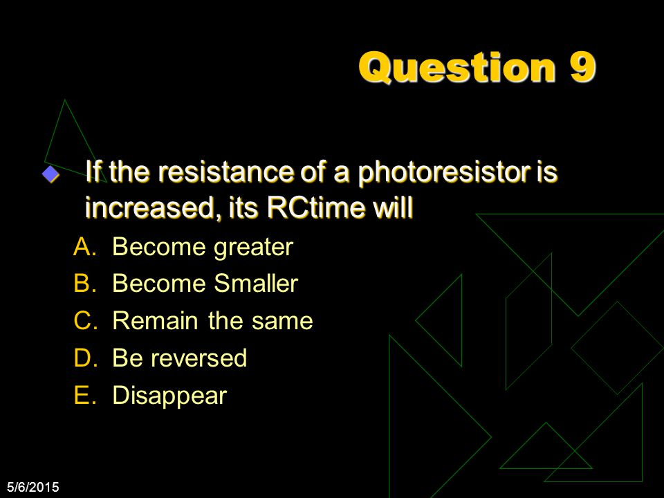 5/6/2015 Question 9  If the resistance of a photoresistor is increased, its RCtime will A.Become greater B.Become Smaller C.Remain the same D.Be reve